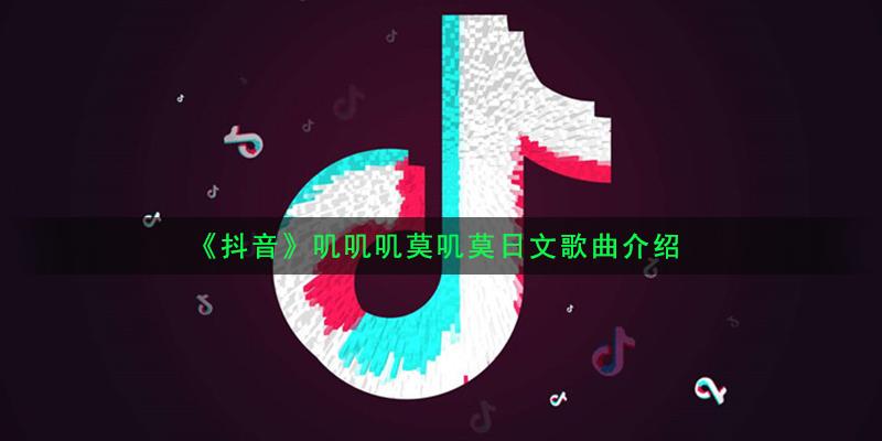 好听的日文歌曲_抖音叽叽叽莫叽莫是什么歌_叽叽叽莫叽莫日文歌曲介绍_咖绿茵手 ...