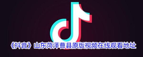 《抖音》山东菏泽曹县原版视频在线观看地址分享